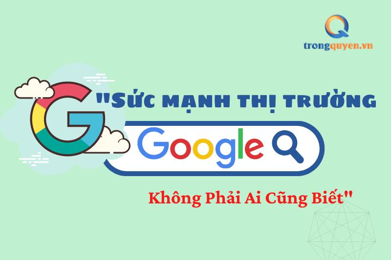 Sức mạnh thị trường Google không phải ai cũng biết