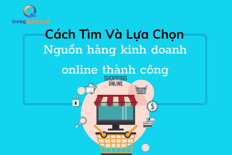 Cách tìm và chọn nguồn hàng kinh doanh online thành công